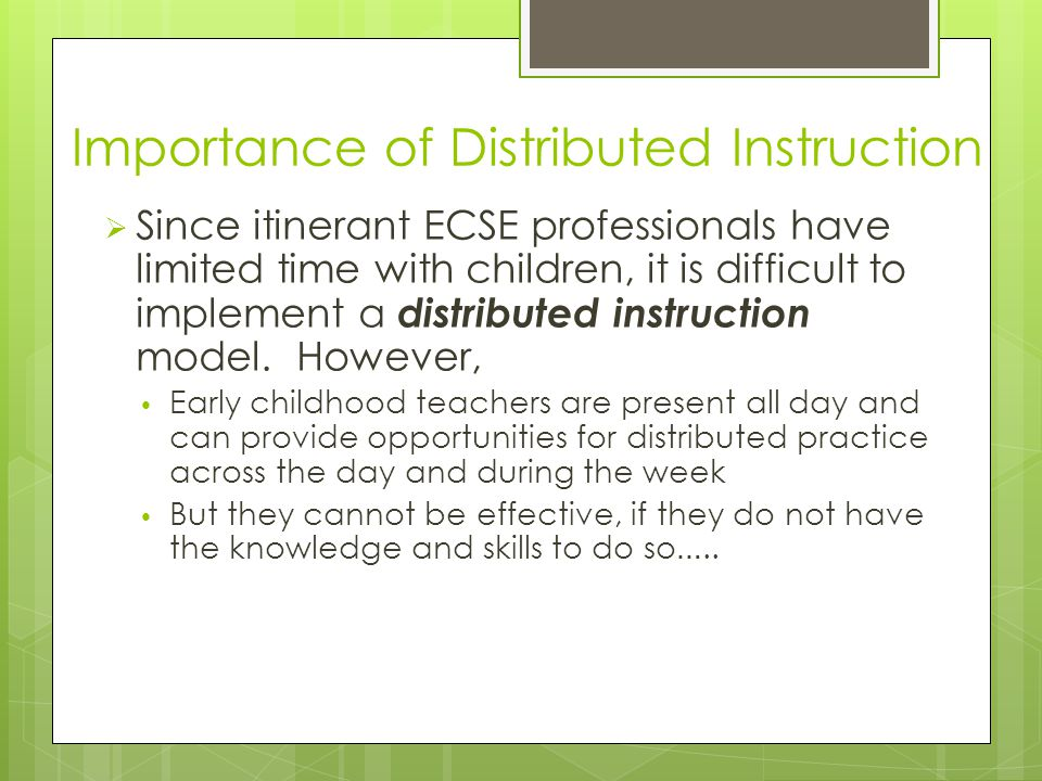 Importance of Distributed Instruction  Since itinerant ECSE professionals have limited time with children, it is difficult to implement a distributed instruction model.