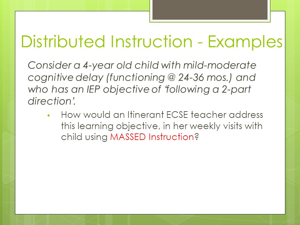 Distributed Instruction - Examples Consider a 4-year old child with mild-moderate cognitive delay (functioning @ 24-36 mos.) and who has an IEP objective of 'following a 2-part direction'.