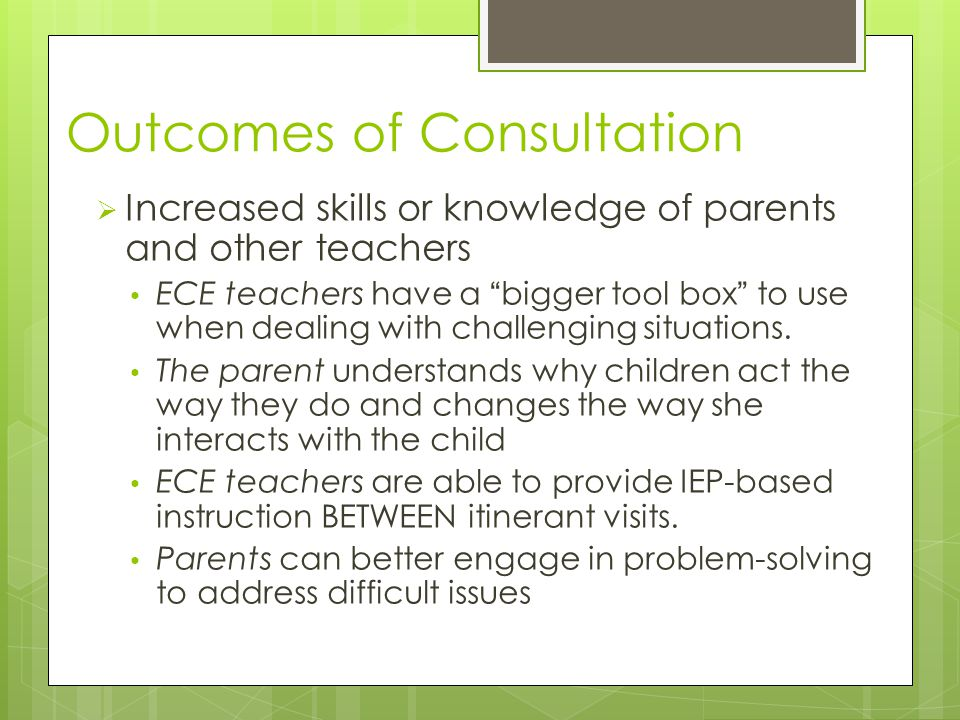 Outcomes of Consultation  Increased skills or knowledge of parents and other teachers ECE teachers have a bigger tool box to use when dealing with challenging situations.