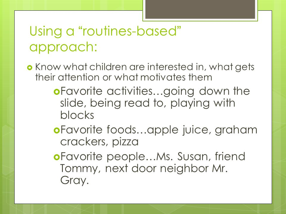 Using a routines-based approach:  Know what children are interested in, what gets their attention or what motivates them  Favorite activities…going down the slide, being read to, playing with blocks  Favorite foods…apple juice, graham crackers, pizza  Favorite people…Ms.