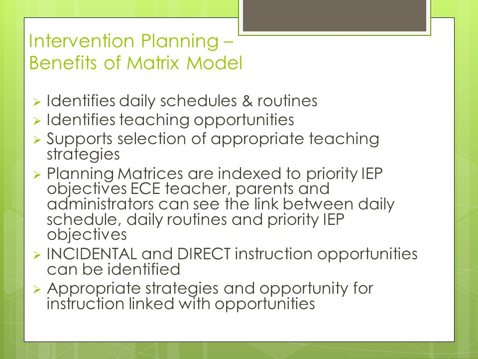 Intervention Planning – Benefits of Matrix Model  Identifies daily schedules & routines  Identifies teaching opportunities  Supports selection of appropriate teaching strategies  Planning Matrices are indexed to priority IEP objectives ECE teacher, parents and administrators can see the link between daily schedule, daily routines and priority IEP objectives  INCIDENTAL and DIRECT instruction opportunities can be identified  Appropriate strategies and opportunity for instruction linked with opportunities