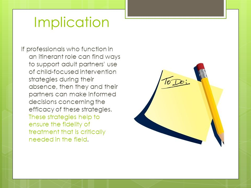 Implication If professionals who function in an itinerant role can find ways to support adult partners' use of child-focused intervention strategies during their absence, then they and their partners can make informed decisions concerning the efficacy of these strategies.