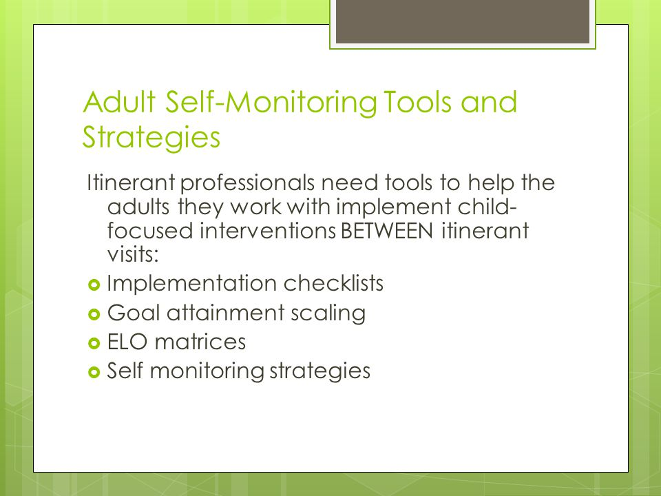 Adult Self-Monitoring Tools and Strategies Itinerant professionals need tools to help the adults they work with implement child- focused interventions BETWEEN itinerant visits:  Implementation checklists  Goal attainment scaling  ELO matrices  Self monitoring strategies