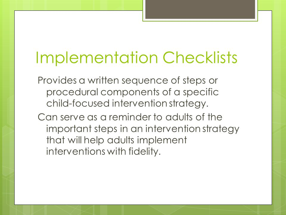 Implementation Checklists Provides a written sequence of steps or procedural components of a specific child-focused intervention strategy.