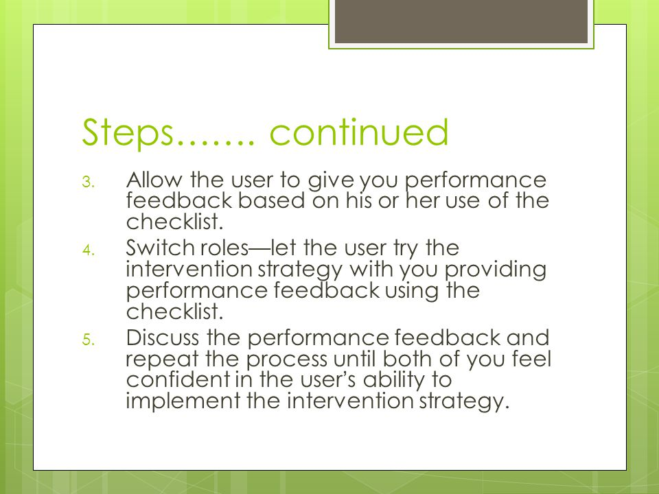 Steps……. continued 3. Allow the user to give you performance feedback based on his or her use of the checklist. 4. Switch roles—let the user try the i