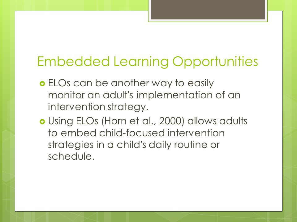 Embedded Learning Opportunities  ELOs can be another way to easily monitor an adult's implementation of an intervention strategy.