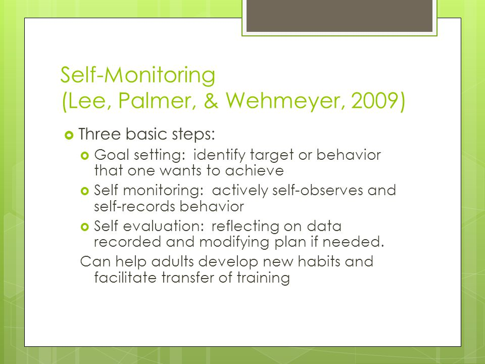 Self-Monitoring (Lee, Palmer, & Wehmeyer, 2009)  Three basic steps:  Goal setting: identify target or behavior that one wants to achieve  Self monitoring: actively self-observes and self-records behavior  Self evaluation: reflecting on data recorded and modifying plan if needed.