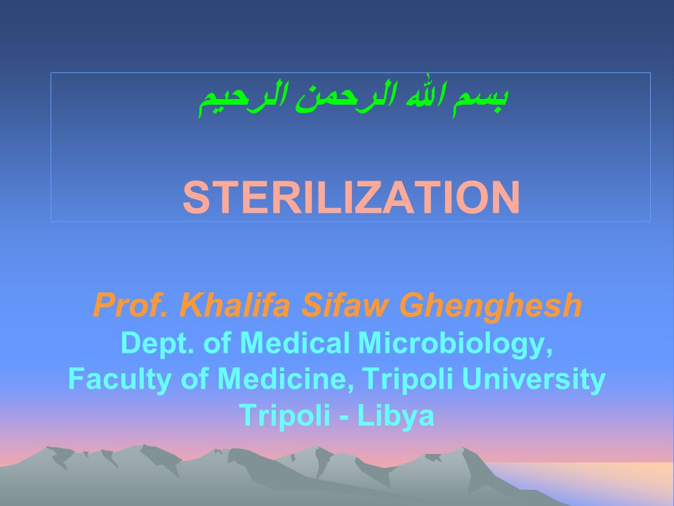 بسم الله الرحمن الرحيم STERILIZATION Prof. Khalifa Sifaw Ghenghesh Dept. of Medical Microbiology, Faculty of Medicine, Tripoli University Tripoli - Li