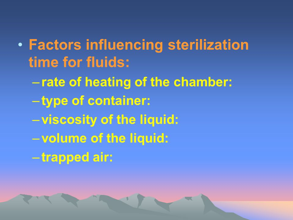 Factors influencing sterilization time for fluids: –rate of heating of the chamber: –type of container: –viscosity of the liquid: –volume of the liqui