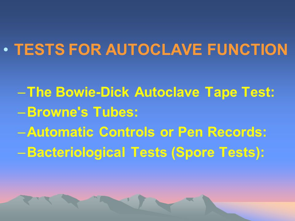 TESTS FOR AUTOCLAVE FUNCTION –The Bowie-Dick Autoclave Tape Test: –Browne's Tubes: –Automatic Controls or Pen Records: –Bacteriological Tests (Spore T