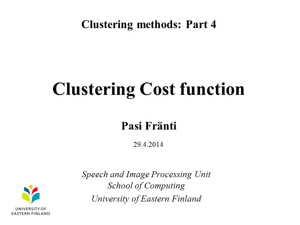 Clustering Cost function Pasi Fränti Clustering methods: Part 4 Speech and Image Processing Unit School of Computing University of Eastern Finland 29.4.2014