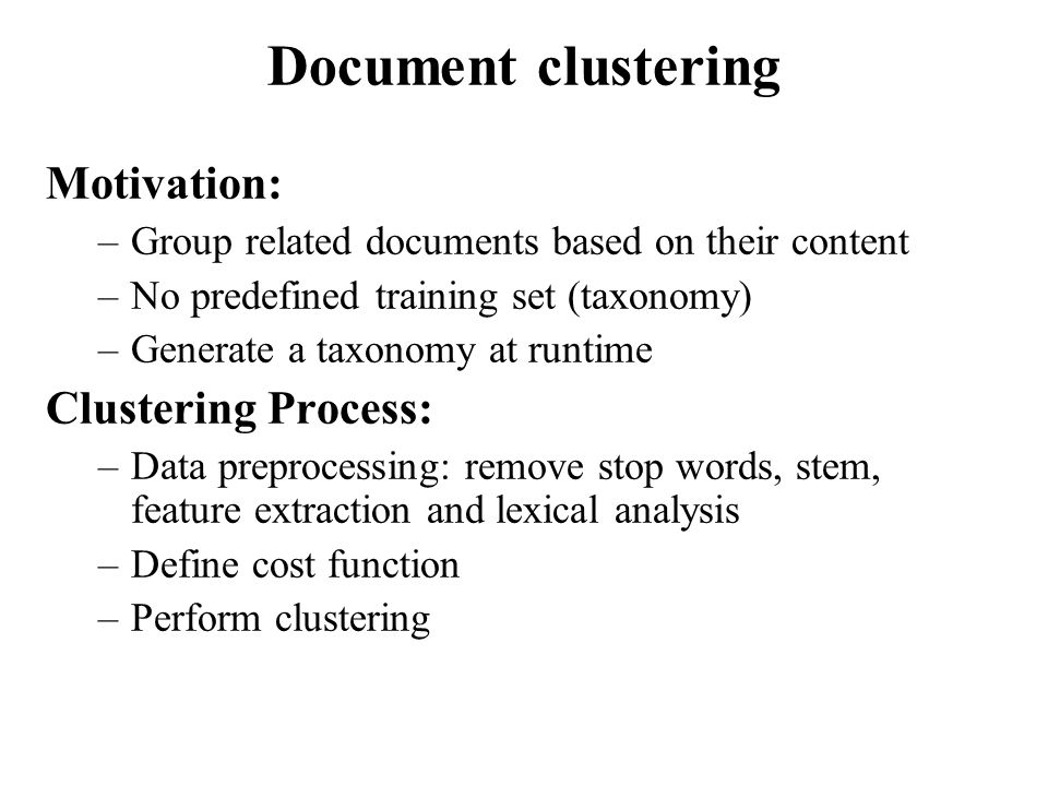 Motivation: –Group related documents based on their content –No predefined training set (taxonomy) –Generate a taxonomy at runtime Clustering Process: –Data preprocessing: remove stop words, stem, feature extraction and lexical analysis –Define cost function –Perform clustering Document clustering