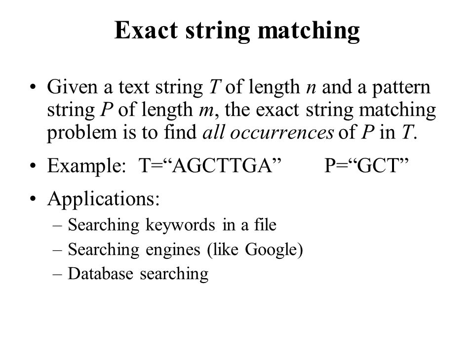 Given a text string T of length n and a pattern string P of length m, the exact string matching problem is to find all occurrences of P in T.