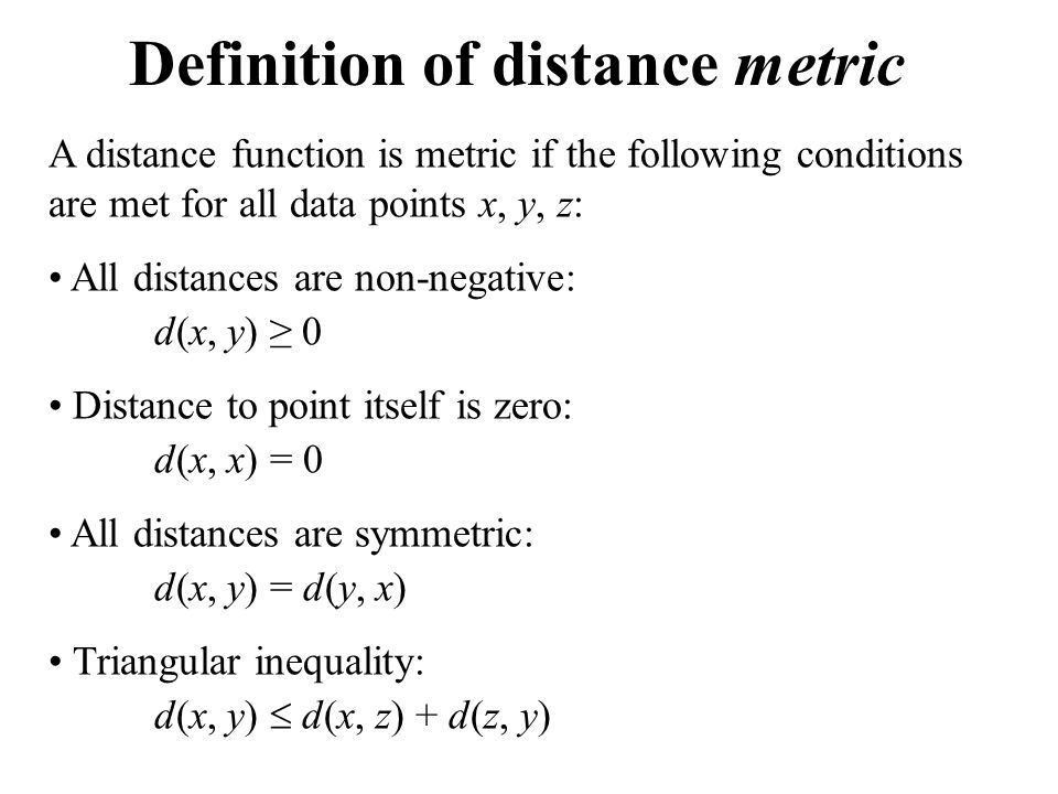 Definition of distance metric A distance function is metric if the following conditions are met for all data points x, y, z: All distances are non-negative: d(x, y) ≥ 0 Distance to point itself is zero: d(x, x) = 0 All distances are symmetric: d(x, y) = d(y, x) Triangular inequality: d(x, y)  d(x, z) + d(z, y)