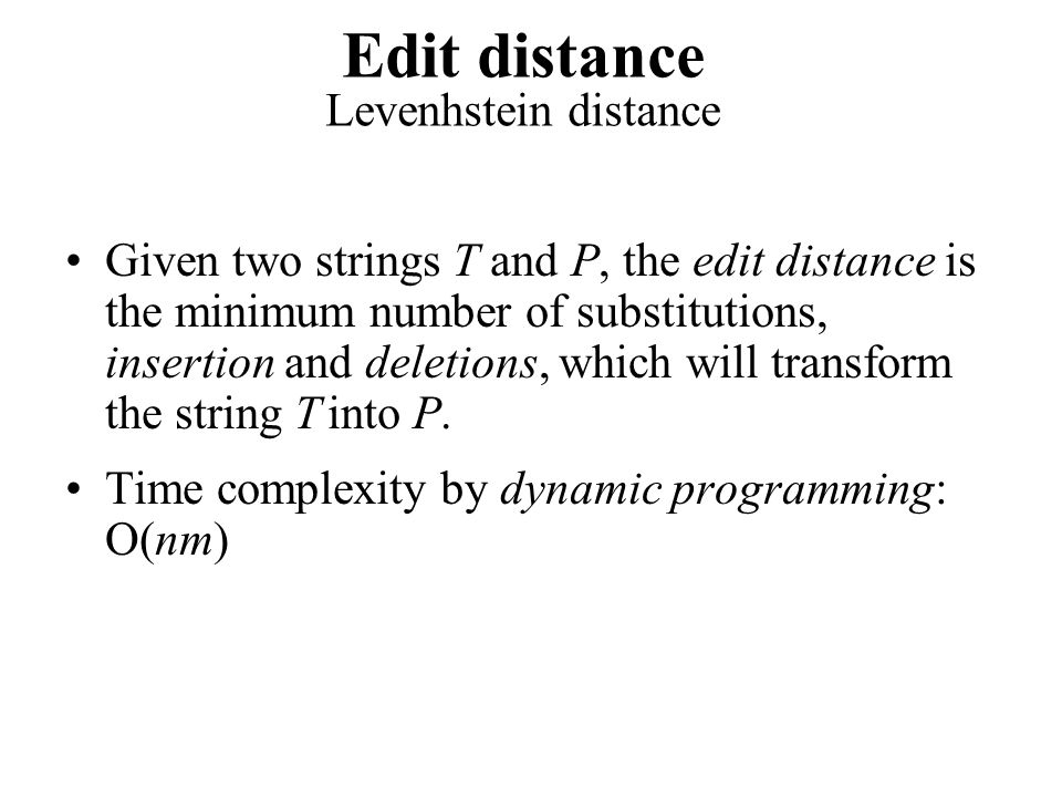 Given two strings T and P, the edit distance is the minimum number of substitutions, insertion and deletions, which will transform the string T into P.