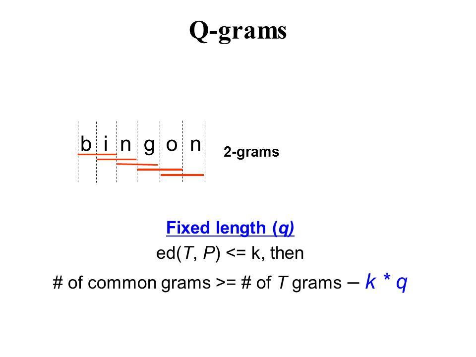 b i n g o n 2-grams Fixed length (q) ed(T, P) <= k, then # of common grams >= # of T grams – k * q Q-grams