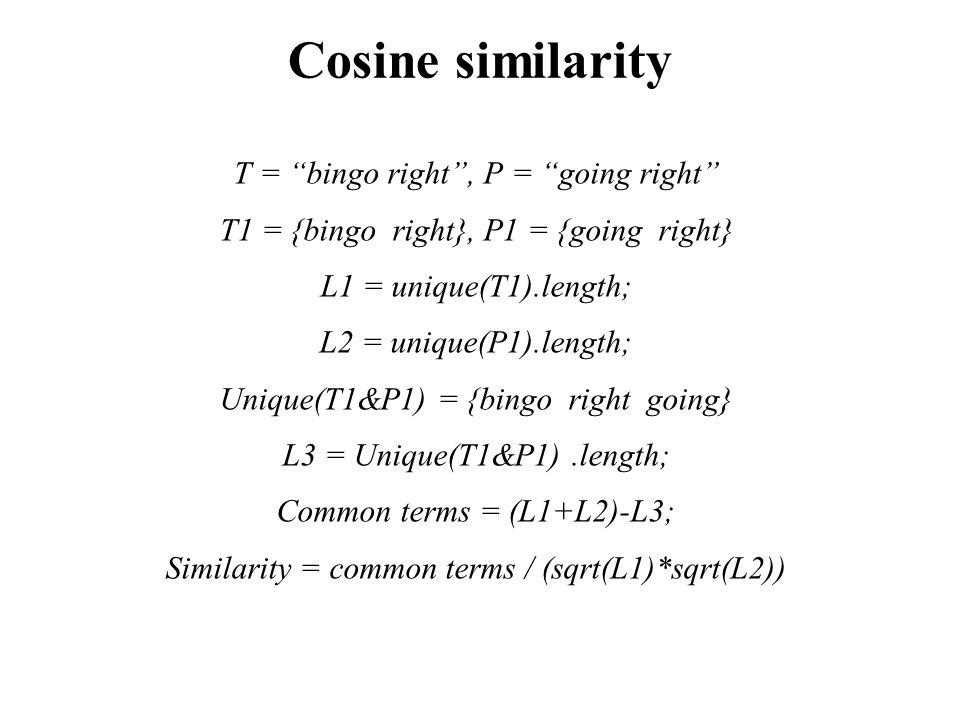 T = bingo right , P = going right T1 = {bingo right}, P1 = {going right} L1 = unique(T1).length; L2 = unique(P1).length; Unique(T1&P1) = {bingo right going} L3 = Unique(T1&P1).length; Common terms = (L1+L2)-L3; Similarity = common terms / (sqrt(L1)*sqrt(L2)) Cosine similarity