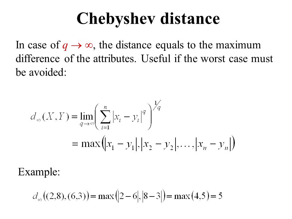 Chebyshev distance In case of q  , the distance equals to the maximum difference of the attributes.