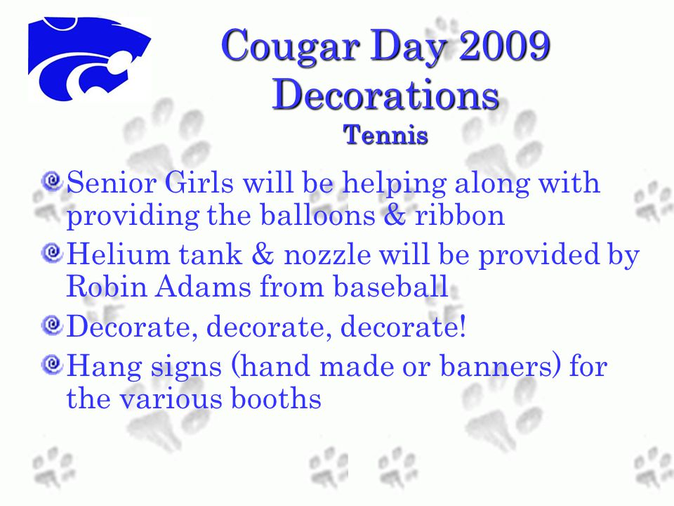 Cougar Day 2009 Decorations Tennis Senior Girls will be helping along with providing the balloons & ribbon Helium tank & nozzle will be provided by Robin Adams from baseball Decorate, decorate, decorate.