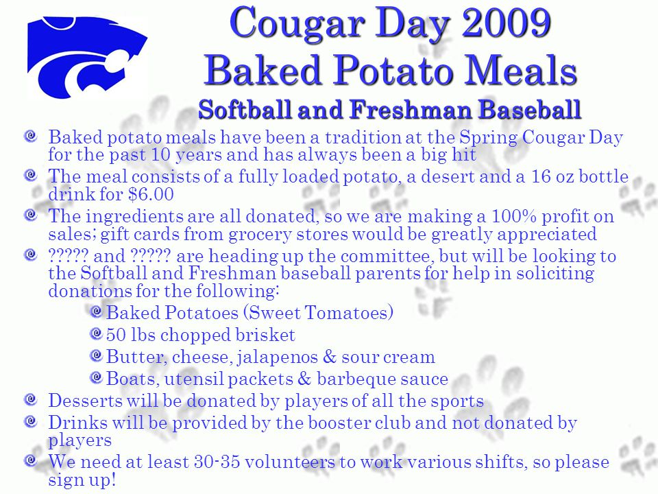 Cougar Day 2009 Baked Potato Meals Softball and Freshman Baseball Baked potato meals have been a tradition at the Spring Cougar Day for the past 10 years and has always been a big hit The meal consists of a fully loaded potato, a desert and a 16 oz bottle drink for $6.00 The ingredients are all donated, so we are making a 100% profit on sales; gift cards from grocery stores would be greatly appreciated .