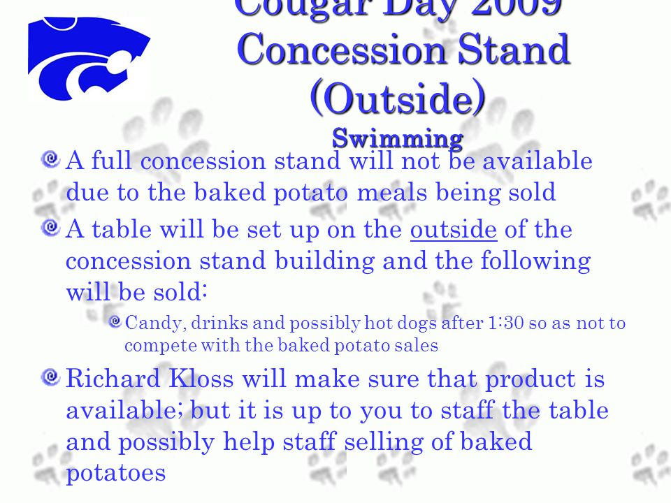 Cougar Day 2009 Concession Stand (Outside) Swimming A full concession stand will not be available due to the baked potato meals being sold A table will be set up on the outside of the concession stand building and the following will be sold: Candy, drinks and possibly hot dogs after 1:30 so as not to compete with the baked potato sales Richard Kloss will make sure that product is available; but it is up to you to staff the table and possibly help staff selling of baked potatoes