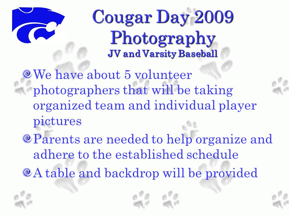 Cougar Day 2009 Photography JV and Varsity Baseball We have about 5 volunteer photographers that will be taking organized team and individual player pictures Parents are needed to help organize and adhere to the established schedule A table and backdrop will be provided