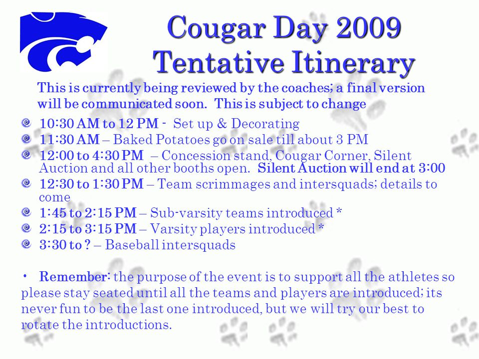 Cougar Day 2009 Tentative Itinerary 10:30 AM to 12 PM - Set up & Decorating 11:30 AM – Baked Potatoes go on sale till about 3 PM 12:00 to 4:30 PM – Concession stand, Cougar Corner, Silent Auction and all other booths open.