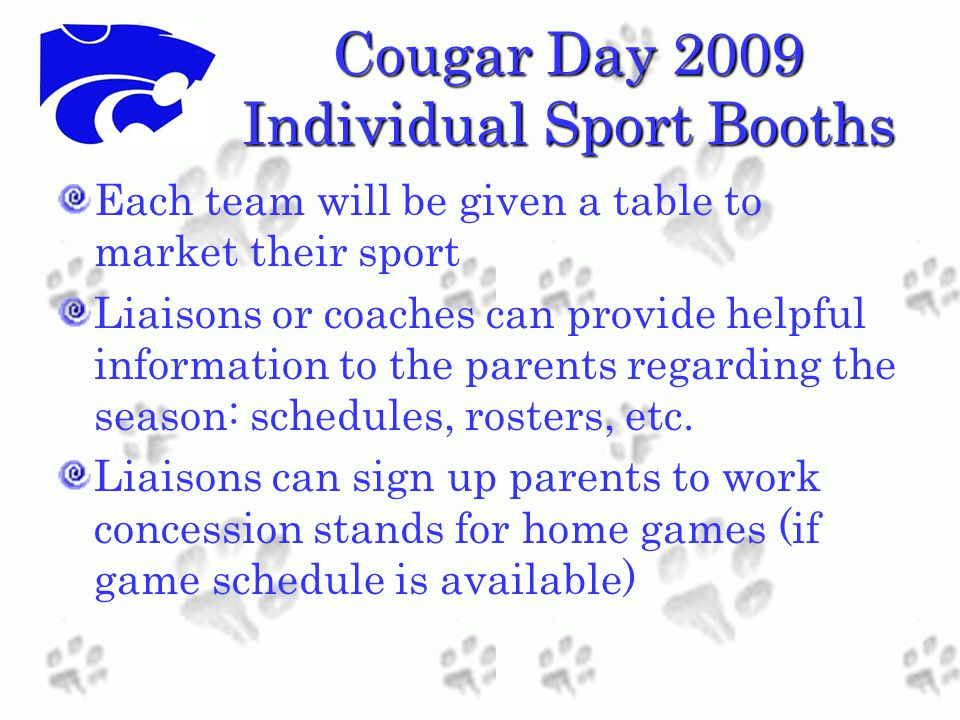 Cougar Day 2009 Individual Sport Booths Each team will be given a table to market their sport Liaisons or coaches can provide helpful information to the parents regarding the season: schedules, rosters, etc.