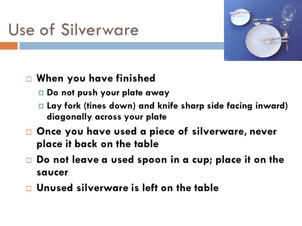 Use of Silverware  When you have finished  Do not push your plate away  Lay fork (tines down) and knife sharp side facing inward) diagonally across your plate  Once you have used a piece of silverware, never place it back on the table  Do not leave a used spoon in a cup; place it on the saucer  Unused silverware is left on the table