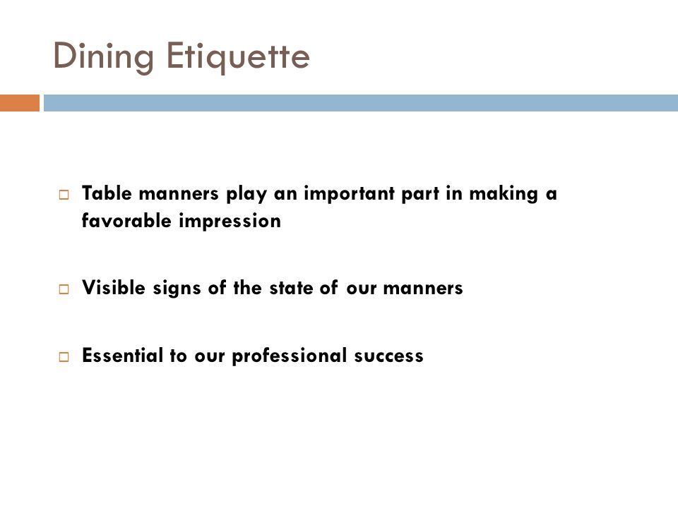 Dining Etiquette  Table manners play an important part in making a favorable impression  Visible signs of the state of our manners  Essential to our professional success