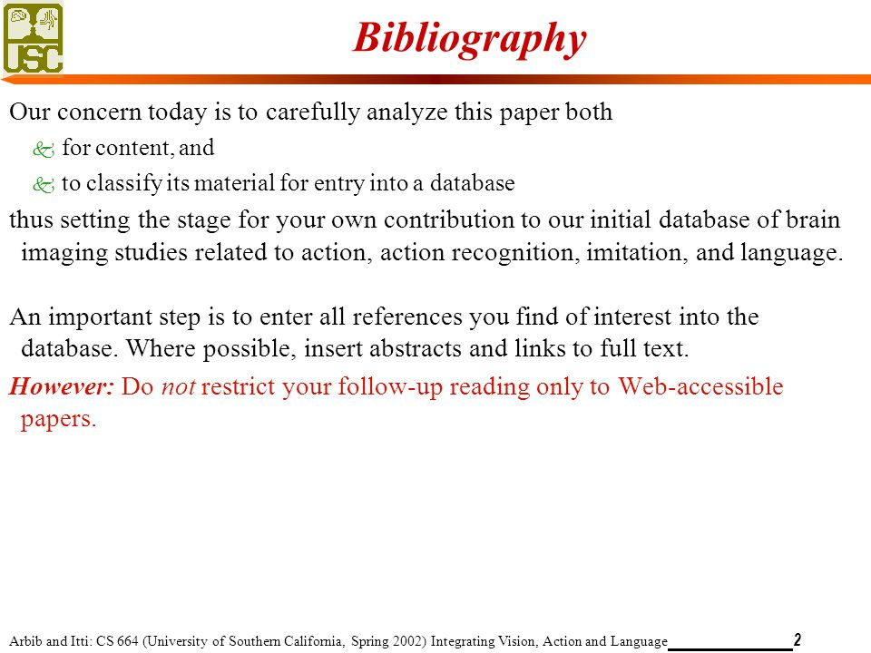 Arbib and Itti: CS 664 (University of Southern California, Spring 2002) Integrating Vision, Action and Language 2 Bibliography Our concern today is to carefully analyze this paper both k for content, and k to classify its material for entry into a database thus setting the stage for your own contribution to our initial database of brain imaging studies related to action, action recognition, imitation, and language.