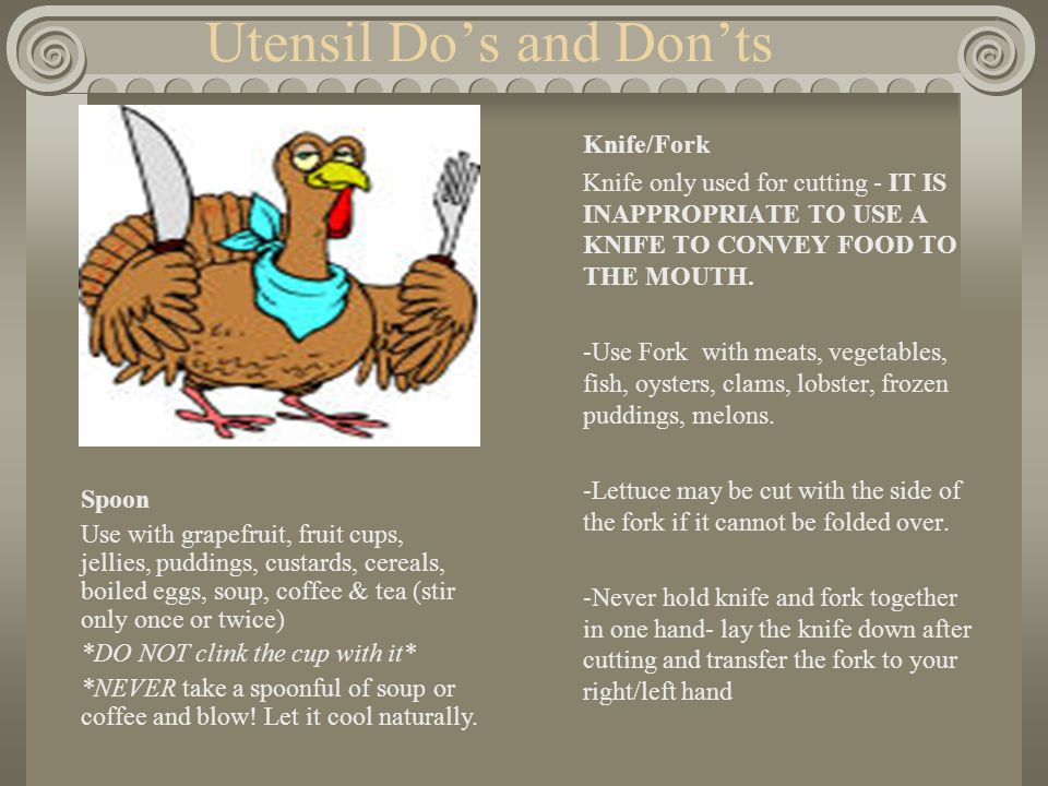 Utensil Do's and Don'ts Knife/Fork Knife only used for cutting - IT IS INAPPROPRIATE TO USE A KNIFE TO CONVEY FOOD TO THE MOUTH.