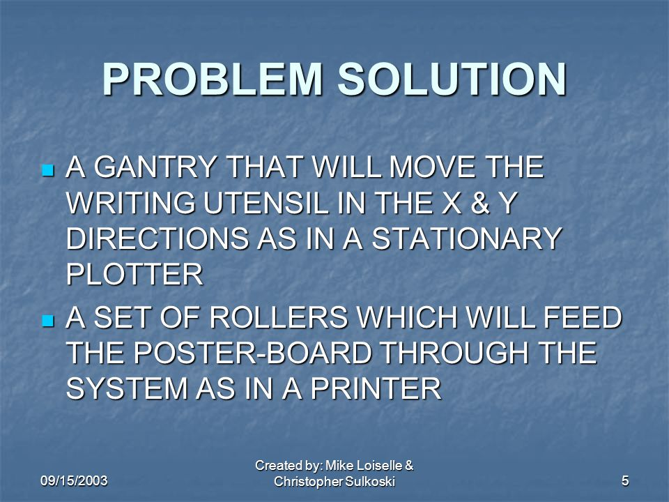 09/15/2003 Created by: Mike Loiselle & Christopher Sulkoski5 PROBLEM SOLUTION A GANTRY THAT WILL MOVE THE WRITING UTENSIL IN THE X & Y DIRECTIONS AS IN A STATIONARY PLOTTER A GANTRY THAT WILL MOVE THE WRITING UTENSIL IN THE X & Y DIRECTIONS AS IN A STATIONARY PLOTTER A SET OF ROLLERS WHICH WILL FEED THE POSTER-BOARD THROUGH THE SYSTEM AS IN A PRINTER A SET OF ROLLERS WHICH WILL FEED THE POSTER-BOARD THROUGH THE SYSTEM AS IN A PRINTER