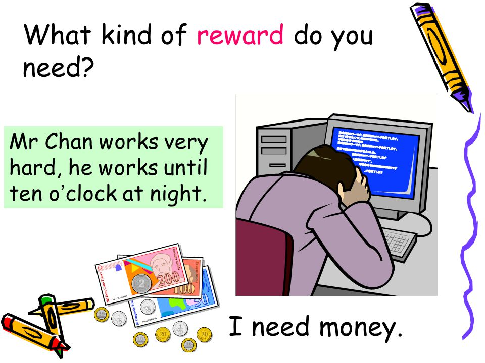 What kind of reward do you need. Mr Chan works very hard, he works until ten o ' clock at night.