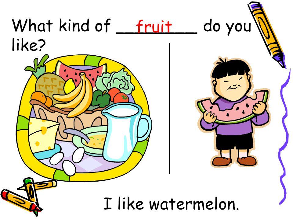 What kind of ________ do you like fruit I like watermelon.