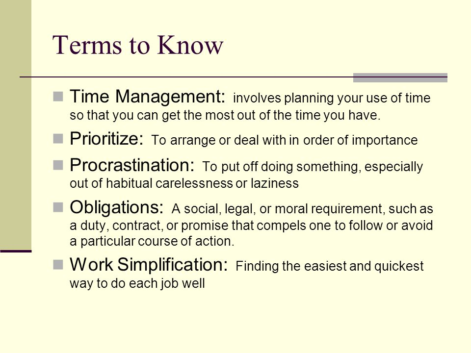 Terms to Know Time Management: involves planning your use of time so that you can get the most out of the time you have. Prioritize: To arrange or dea