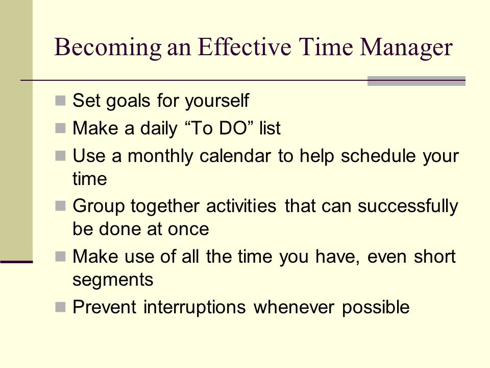 """Becoming an Effective Time Manager Set goals for yourself Make a daily """"To DO"""" list Use a monthly calendar to help schedule your time Group together a"""