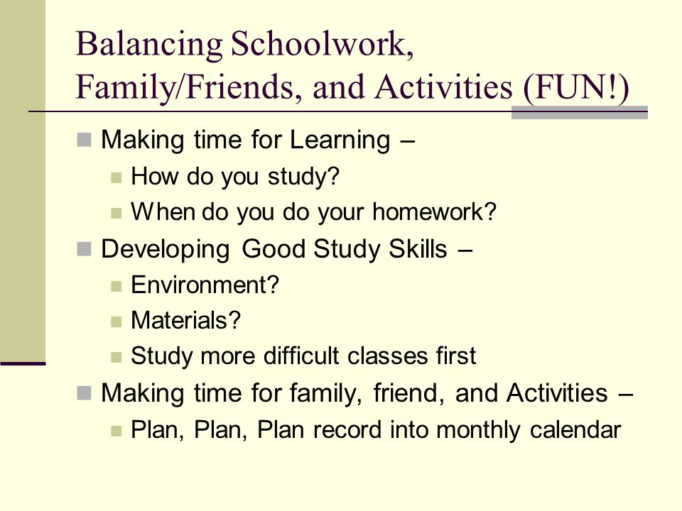 Balancing Schoolwork, Family/Friends, and Activities (FUN!) Making time for Learning – How do you study? When do you do your homework? Developing Good