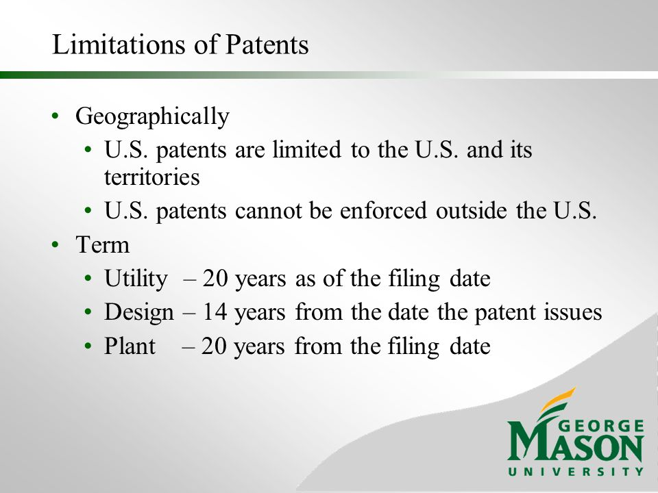 Limitations of Patents Geographically U.S. patents are limited to the U.S. and its territories U.S. patents cannot be enforced outside the U.S. Term U