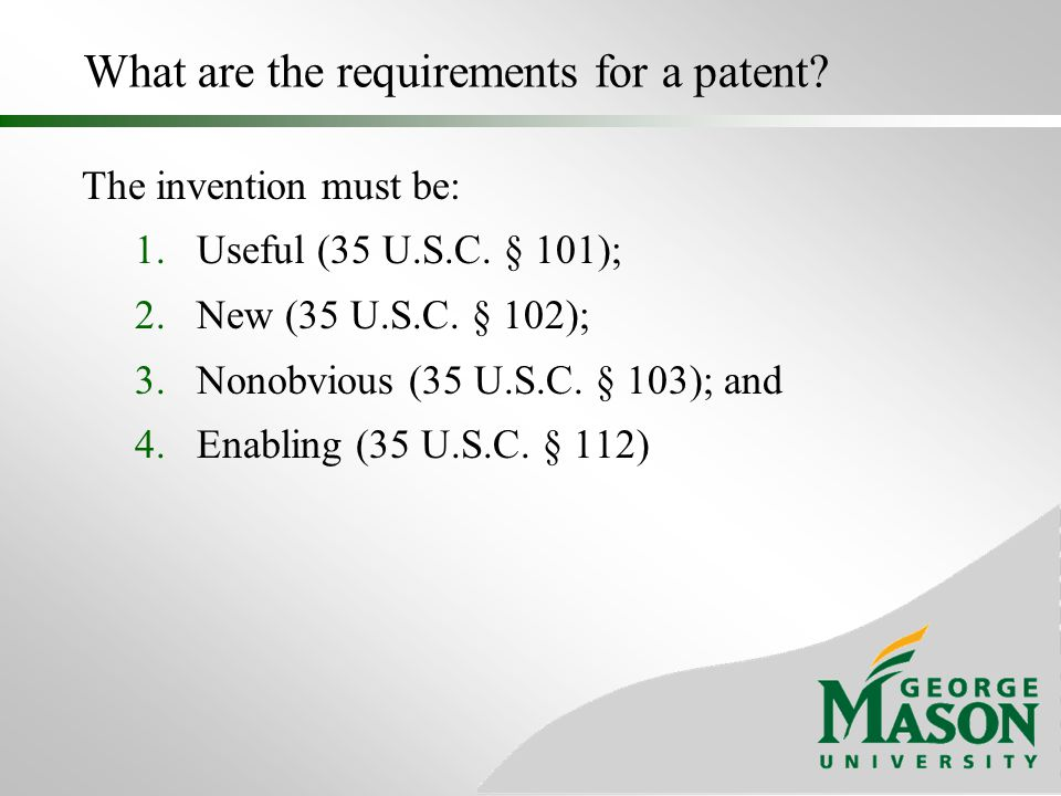 What are the requirements for a patent? The invention must be: 1.Useful (35 U.S.C. § 101); 2.New (35 U.S.C. § 102); 3.Nonobvious (35 U.S.C. § 103); an