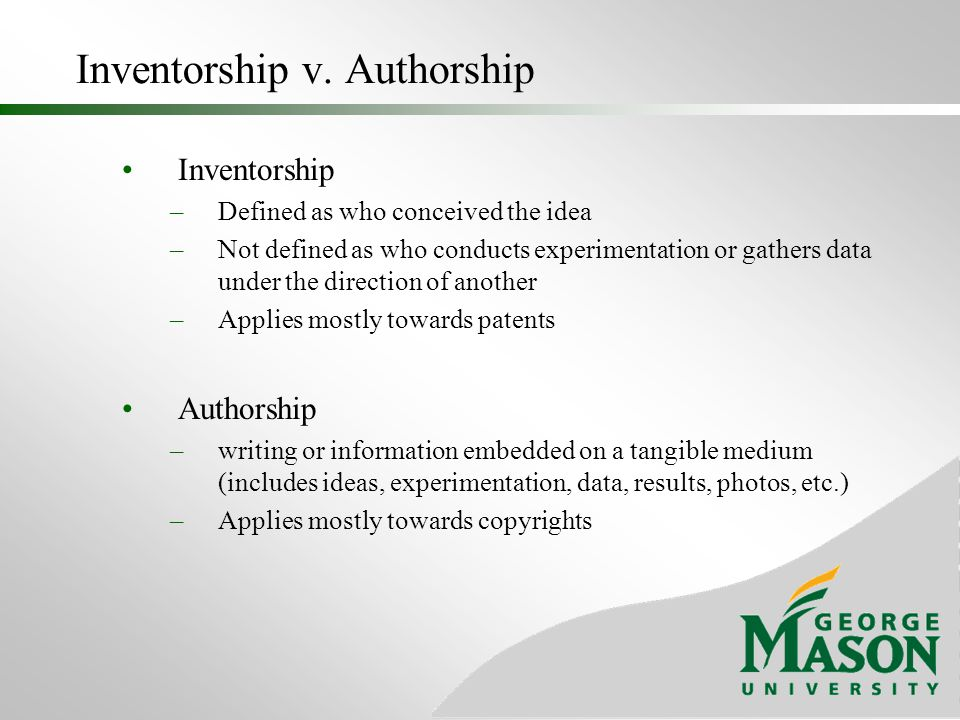 Inventorship v. Authorship Inventorship –Defined as who conceived the idea –Not defined as who conducts experimentation or gathers data under the dire