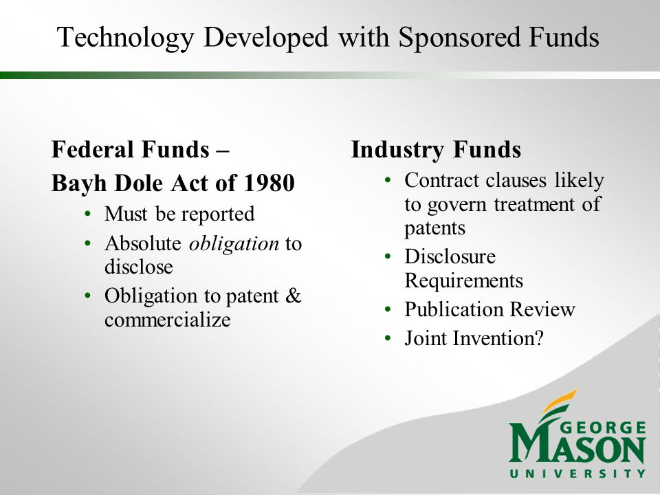 Technology Developed with Sponsored Funds Federal Funds – Bayh Dole Act of 1980 Must be reported Absolute obligation to disclose Obligation to patent