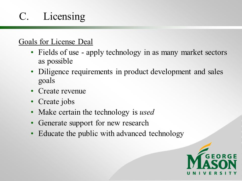 C. Licensing Goals for License Deal Fields of use - apply technology in as many market sectors as possible Diligence requirements in product developme
