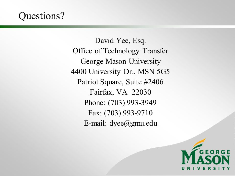 Questions? David Yee, Esq. Office of Technology Transfer George Mason University 4400 University Dr., MSN 5G5 Patriot Square, Suite #2406 Fairfax, VA