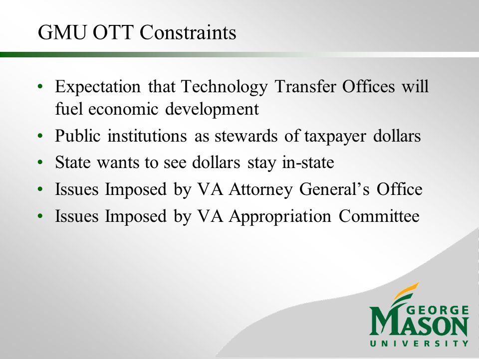 GMU OTT Constraints Expectation that Technology Transfer Offices will fuel economic development Public institutions as stewards of taxpayer dollars St