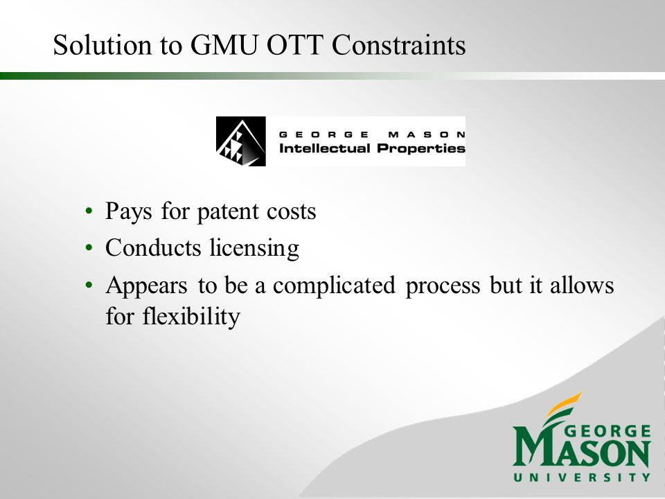 Solution to GMU OTT Constraints Pays for patent costs Conducts licensing Appears to be a complicated process but it allows for flexibility