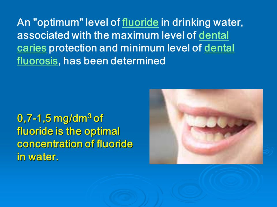 An optimum level of fluoride in drinking water, associated with the maximum level of dental caries protection and minimum level of dental fluorosis, has been determinedfluoridedental cariesdental fluorosis 0,7-1,5 mg/dm 3 of fluoride is the optimal concentration of fluoride in water.
