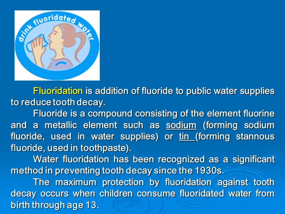 Fluoridation is addition of fluoride to public water supplies to reduce tooth decay.