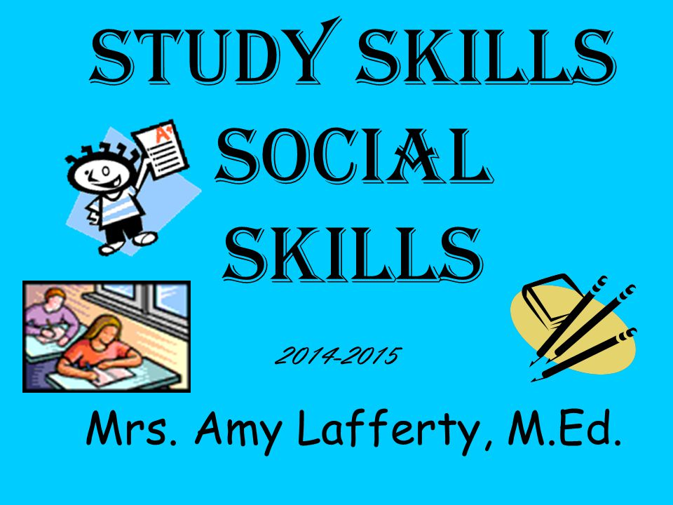 Study Skills social skills Mrs. Amy Lafferty, M.Ed. 2014-2015