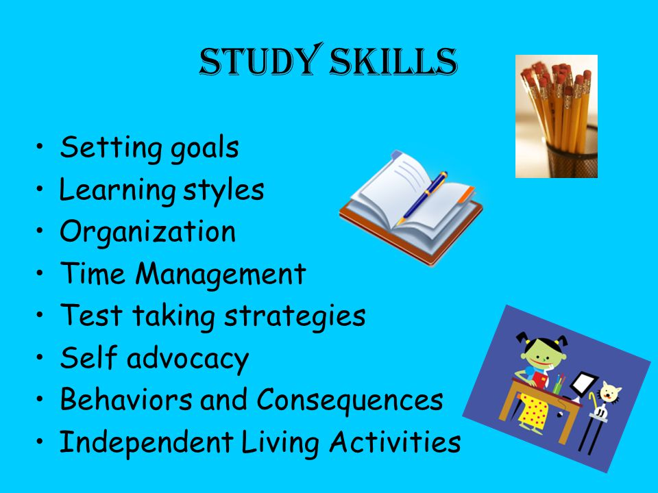 Study Skills Setting goals Learning styles Organization Time Management Test taking strategies Self advocacy Behaviors and Consequences Independent Living Activities
